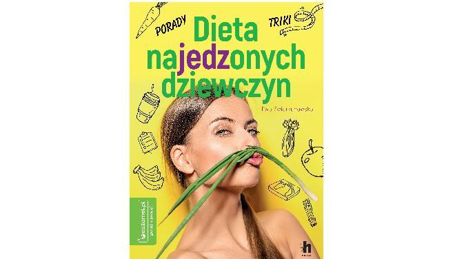 Dieta najedzonych dziewczyn: nowa książka o diecie bez głodzenia się, bez ograniczeń